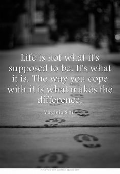 Life is not what it's supposed to be. It's what it is. The way you cope with it is what makes the difference.