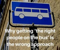 WHY GETTING 'THE RIGHT PEOPLE ON THE BUS' IS THE WRONG APPROACH  In his best-selling book, 'From Good to Great,' Jim Collins states that a leader's first priority is to 'get the right people on the bus.' The Leadership People's Allan McGregor disagrees. - Read more at: http://tlp.consulting/blog/2015-10-29-why-getting-the-right-people-on-the-bus-is-the-wrong-approach#sthash.PApDZICD.dpuf