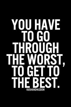 You have to go through the worst, to get the best.