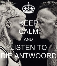 Keep Calm and listen to Die Antwoord