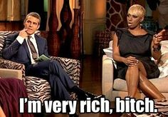 Nene leakes, real housewives of Atlanta. Andy cohen. Im rich! Lol....