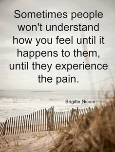 Sometimes people won't understand how you feel until it happens to them.