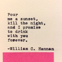 Pour me a sunset, kill the night, and I promise to drink with You forever. ~ William C. Hannan
