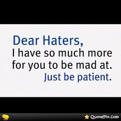 Be patient ; Dear Haters, Inspirational Quotes Pictures, Love Images, Just Be, Picture Quotes, Me Quotes, Mad, Motivation, Sayings