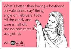 """""""What's better than having a boyfriend on Valentine's Day? Being single on February 15th. All the wine and candy is half off, and no one cares if you get fat."""""""