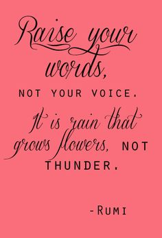 Raise your words, not your voice. It is rain that grows flowers, not thunder. - Rumi