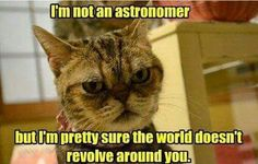 The world doesn't revolve around you! Lol