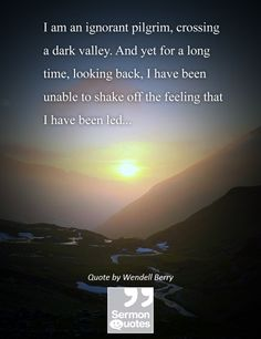 I am an ignorant pilgrim, crossing a dark valley. And yet for a long time, looking back, I have been unable to shake off the feeling that I have been led… — Wendell Berry