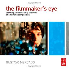 The Filmmaker's Eye: Learning (and Breaking) the Rules of Cinematic Composition by Gustavo Mercado.