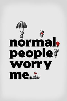 "always a topic of discussion for me!!whats normal? is it me or the world?(PS: of course my answer for that is ""the world"", n i love that feeling ;P)"
