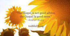 """The Gospel is not good advice, the Gospel is good news.""  -Alistair Begg"