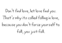 don't find love, let love find you. that's why it's called falling in love, because you don't force yourself to fall, you just fall..