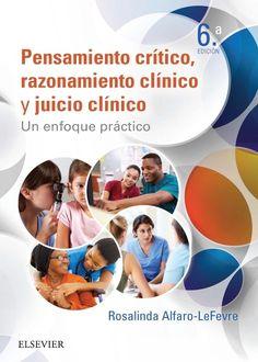 Pensamiento crítico, razonamiento crítico y juicio clínico : un enfoque práctico / Rosalinda Alfaro-Lefevre