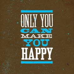 I know you think other people or things can but if you are not happy yourself nothing else will do it