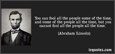 You can fool all the people some of the time, and some of the people all the time, but you cannot fool all the people all the time. (Abraham Lincoln) #quotes #quote #quotations #AbrahamLincoln
