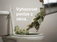 Czech Idiom: - Vyhazovat peníze z okna. - To throw money out of the window. To throw money down the drain.