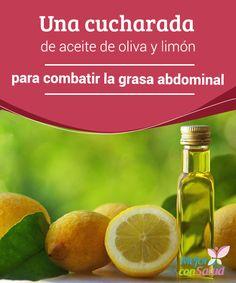 Una cucharada de aceite de oliva y limón para combatir la grasa abdominal La sencilla cura de una cucharada de aceite de oliva y limón nos aportará múltiples beneficios para nuestro organismo, pero uno de los más interesantes es, sin duda,