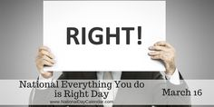 NATIONAL EVERYTHING YOU DO IS RIGHT DAY – March 16