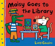 The Maisy Mouse series by Lucy Cousins
