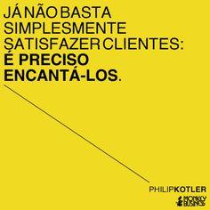 Já não basta simplesmente satisfazer os clientes: é preciso encantá-los.  (Philip Kotler)