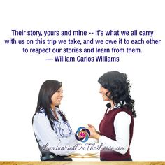 Their story, yours and mine -- it's what we all carry with us on this trip we take, and we owe it to each other to respect our stories and learn from them. —William Carlos Williams  LuminariesOnTheLoose.com Storytelling Quotes, William Carlos Williams, You And I, Carry On, Respect, Acting, Learning, Memes, Books
