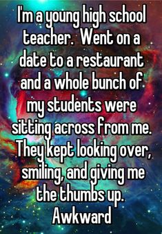 I'm a young high school teacher. Went on a date to a restaurant and a whole bunch of my students were sitting across from me. They kept looking over, smiling, and giving me the thumbs up. Awkward: