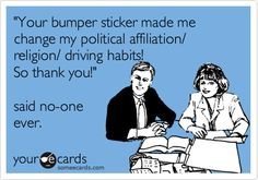 'Your bumper sticker made me change my political affiliation/ religion/ driving habits! So thank you!' said no-one ever.