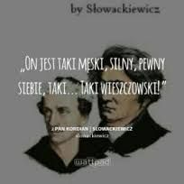 Another Słowackiewicz. Sorry guys, but I need to... Explenation: 'He's so butch, strong, confident and so... prophetic.' Why prophetic? Cause Julius Słowacki and Adam Mickiewicz, this two guys, are our national bards...