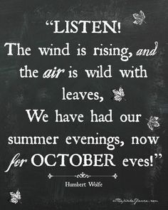 """Listen! The wind is rising, and the air is wild with leaves. We have had our summer evenings, now for October eves!"" ~ Humbert Wolfe"
