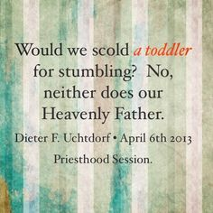 """""""Would we scold a toddler for stumbling? No, neither does our Heavenly Father."""" quote by President Dieter F. Uchtdorf"""