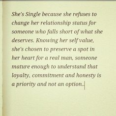 She's single because she refuses to change her relationship status for someone who falls short of what she deserves. Knowing her Self Value, she's chosen to reserve a spot in her Heart for a real man, someone mature enough to understand that Loyalty, Committment and Honesty is a priority and NOT AN OPTION ..