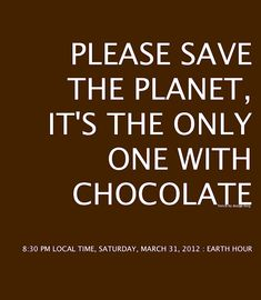 Please save the planet, it's the only one with chocolate. (You can say that again!)