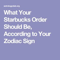 What Your Starbucks Order Should Be, According to Your Zodiac Sign