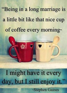 """""""Being in a long marriage is a little bit like that nice cup of coffee every morning. I might have it every day, but I still enjoy it."""" #lovequotes"""