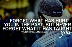 Never forget what the past has taught you....my dad always said this.  Don't dwell on the negative...learn from it!