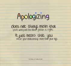 Apologizing does not always mean that you're wrong and the other person is right. It just means you value your relationship more than your ego.  In my marriage, there were seasons where it felt like I was always the one apologizing. But God has called us to be peacemakers. I take that call pretty seriously.  If there's one piece of advice I can give to young people who want to know how I've stayed married 28+ years it's this. I learned to pick my issues. I had to think to m