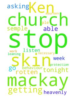 Please please stop Ken mackay getting under my skin ple -  Please please stop Ken mackay getting under my skin and leaning on me when not necessary as I need to go to church tonight and work this week so please Im asking for you Heavenly Father to stop this rotten behaviour let me be able to listen in church God your protection for me Maureen Semple in Jesus name amen  Posted at: https://prayerrequest.com/t/xv2 #pray #prayer #request #prayerrequest