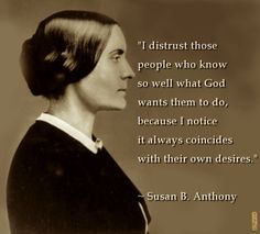 """I distrust those people who know so well what God wants them to do, because I notice it always coincides with their own desires."" Susan B. Anthony"