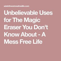 Unbelievable Uses for The Magic Eraser You Don't Know About - A Mess Free Life