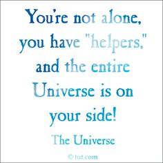 "You're not alone, you have ""helpers"", and the entire Universe is on your side!"