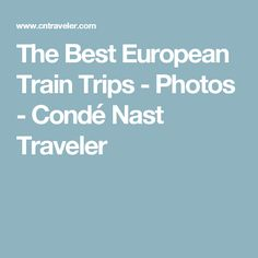 The Best European Train Trips - Photos - Condé Nast Traveler