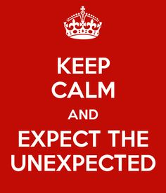KEEP CALM AND EXPECT THE UNEXPECTED