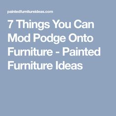7 Things You Can Mod Podge Onto Furniture - Painted Furniture Ideas