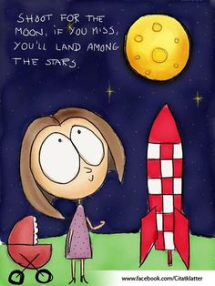 Shoot for the moon, even if you miss...