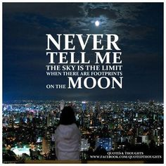 Never tell me the sky is the limit when there are footprints on the moon.