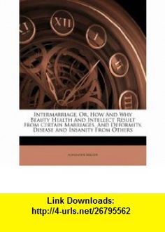 Intermarriage, Or, How And Why Beauty Health And Intellect Result From Certain Marriages, And Deformity, Disease And Insanity From Others (9781174904127) Alexander Walker , ISBN-10: 1174904127  , ISBN-13: 978-1174904127 ,  , tutorials , pdf , ebook , torrent , downloads , rapidshare , filesonic , hotfile , megaupload , fileserve