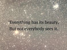 """""""Everything has its beauty, but not everybody sees it."""""""