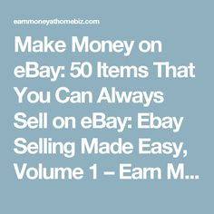 Make Money on eBay: 50 Items That You Can Always Sell on eBay: Ebay Selling Made Easy, Volume 1 – Earn Money At Home Biz
