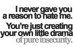 I never gave you a reason to hate me You're just creating your own little drama of pure insecurity