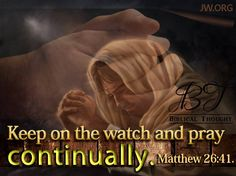 Saturday, April 4 Keep on the watch and pray continually.---Matt.26:41